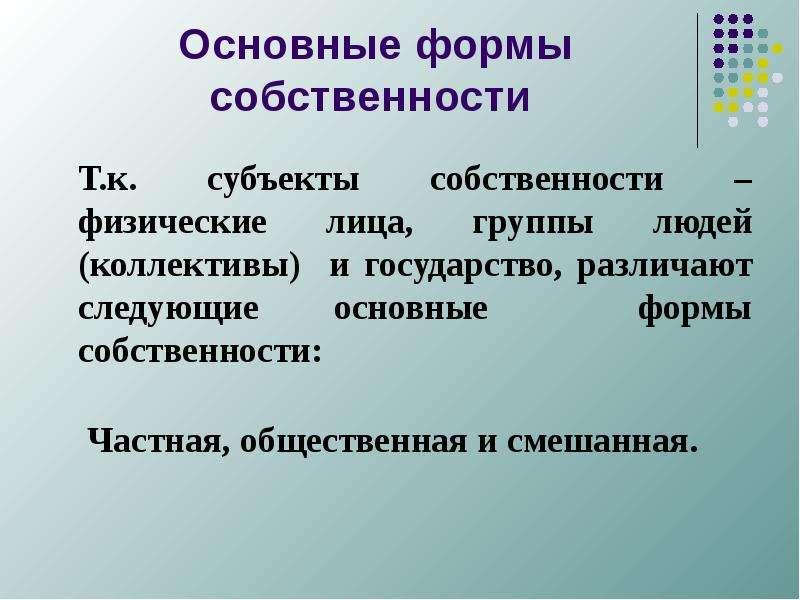 Основные формы собственности Т. к. субъекты собственности – физические лица, группы людей (коллектив