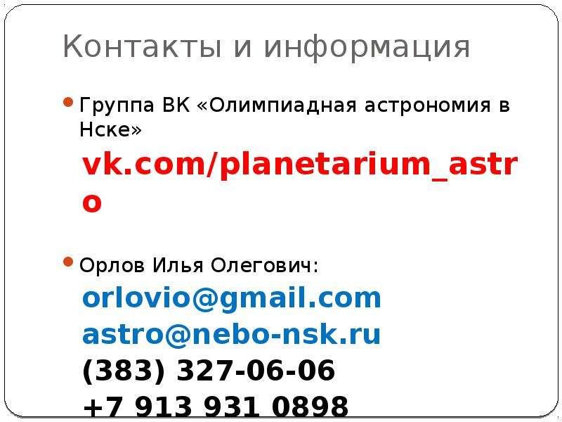 Контакты и информация Группа ВК «Олимпиадная астрономия в Нске» vk. com/planetarium_astro Орлов Илья