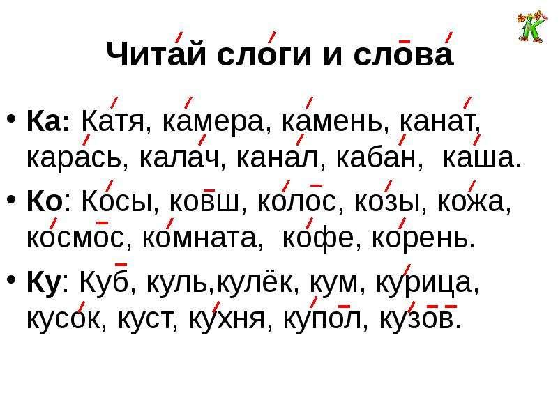 Читай слоги и слова Ка: Катя, камера, камень, канат, карась, калач, канал, кабан, каша. Ко: Косы, ко