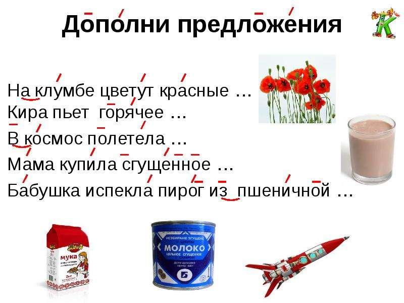 Дополни предложения На клумбе цветут красные … Кира пьет горячее … В космос полетела … Мама купила с