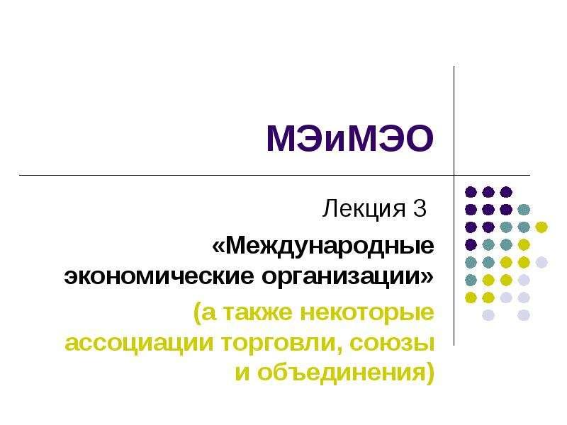 Презентация Международные экономические организации (а также некоторые ассоциации торговли, союзы и объединения)