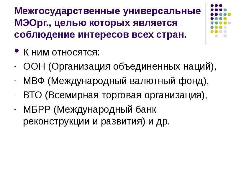 Межгосударственные универсальные МЭОрг. , целью которых является соблюдение интересов всех стран. К