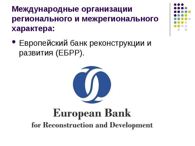 Международные организации регионального и межрегионального характера: Европейский банк реконструкции