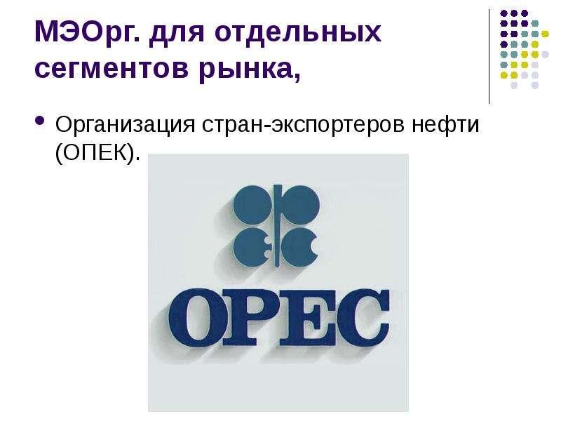 МЭОрг. для отдельных сегментов рынка, Организация стран-экспортеров нефти (ОПЕК).