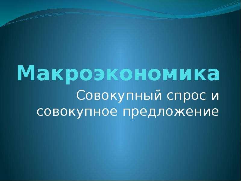 Презентация Макроэкономика. Совокупный спрос и совокупное предложение