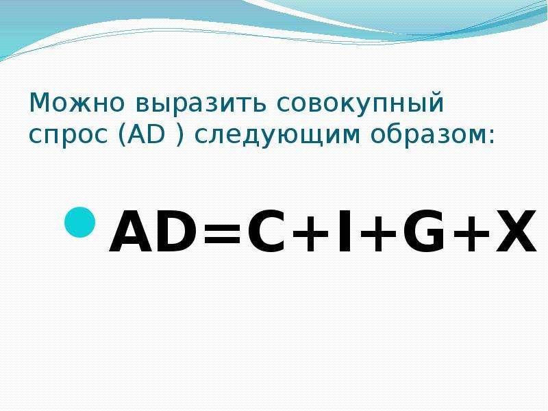 Можно выразить совокупный спрос (AD ) следующим образом: AD=C+I+G+X