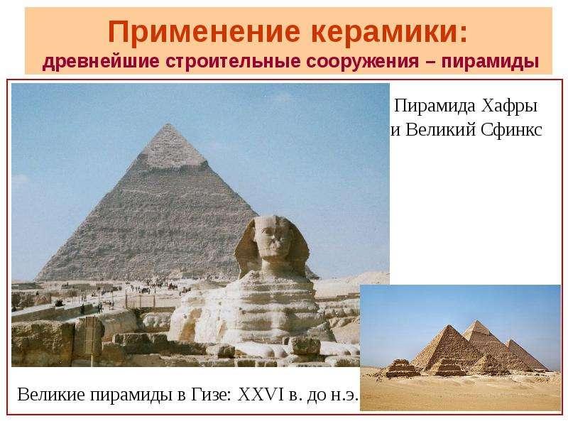 Применение керамики: древнейшие строительные сооружения – пирамиды Великие пирамиды в Гизе: XXVI в.