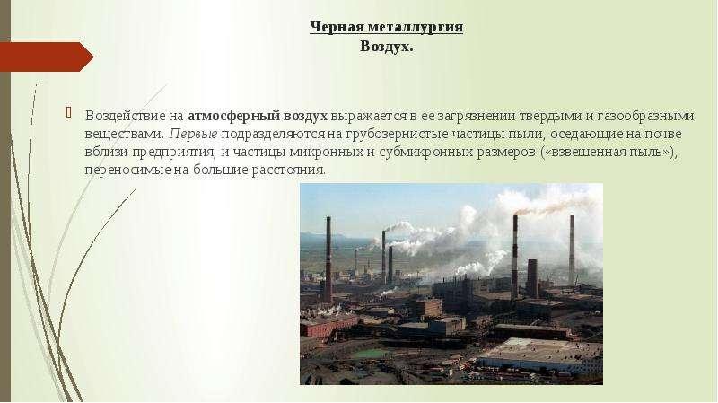 Черная металлургия Воздух. Воздействие на атмосферный воздух выражается в ее загрязнении твердыми и
