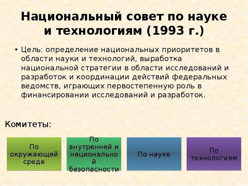 Национальный совет по науке и технологиям (1993 г. ) Цель: определение национальных приоритетов в об