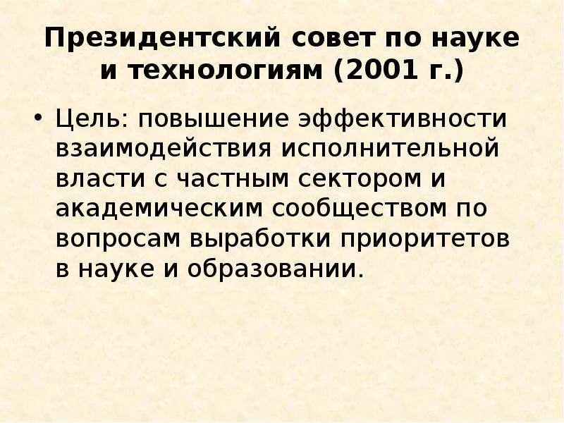 Президентский совет по науке и технологиям (2001 г. ) Цель: повышение эффективности взаимодействия и
