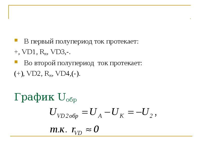 В первый полупериод ток протекает: +, VD1, Rн, VD3,-. Во второй полупериод ток протекает: (+), VD2,