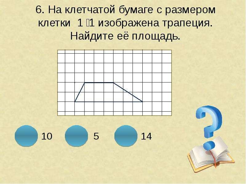 6. На клетчатой бумаге с размером клетки 1 ͯ 1 изображена трапеция. Найдите её площадь.