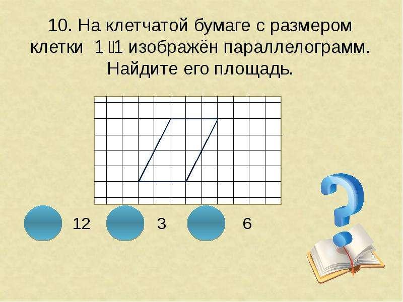 10. На клетчатой бумаге с размером клетки 1 ͯ 1 изображён параллелограмм. Найдите его площадь.