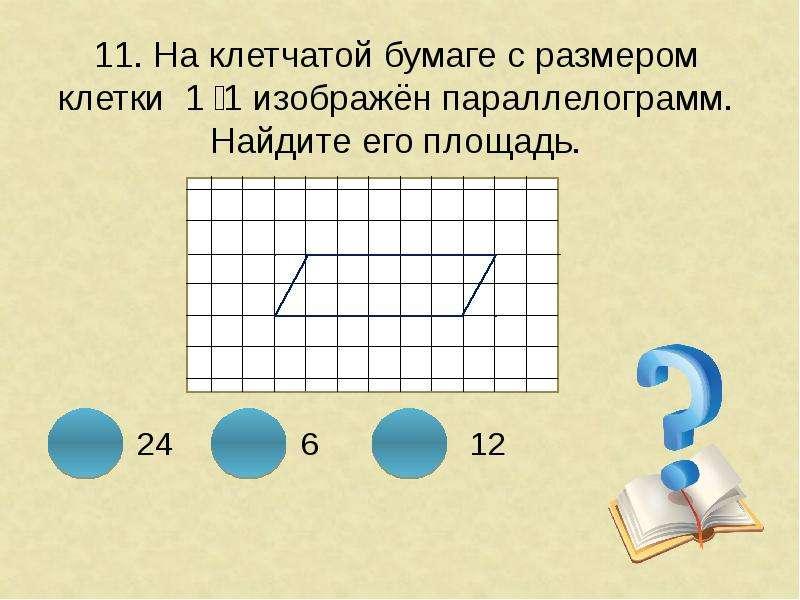 11. На клетчатой бумаге с размером клетки 1 ͯ 1 изображён параллелограмм. Найдите его площадь.