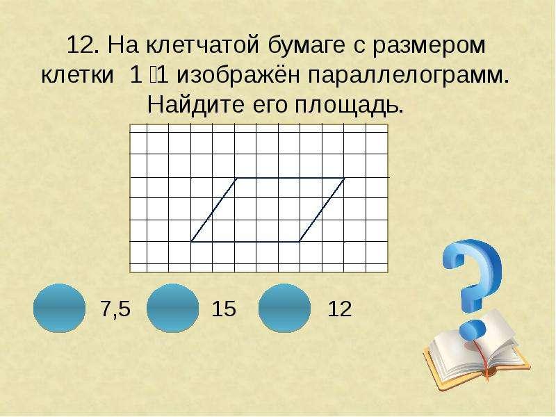12. На клетчатой бумаге с размером клетки 1 ͯ 1 изображён параллелограмм. Найдите его площадь.