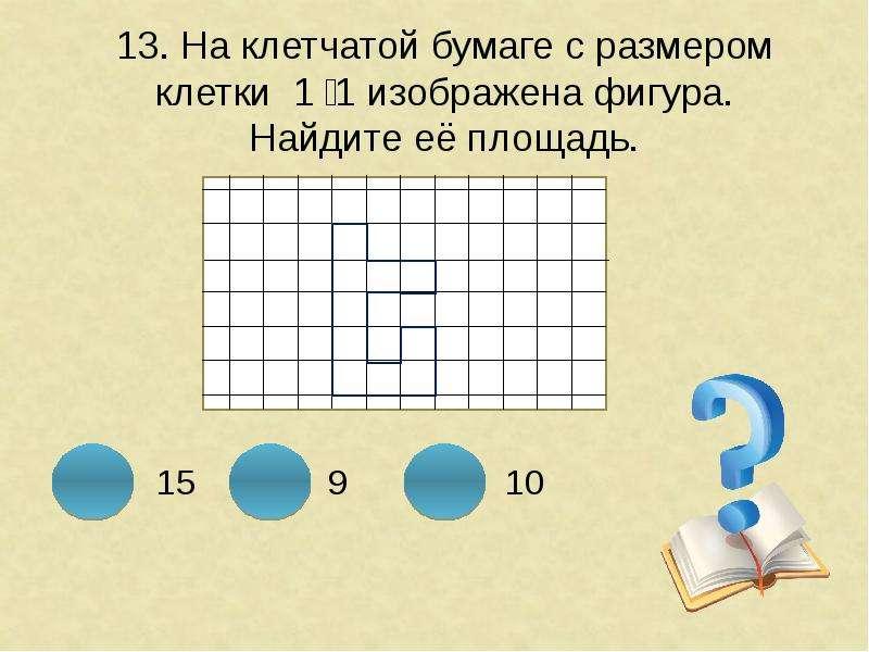 13. На клетчатой бумаге с размером клетки 1 ͯ 1 изображена фигура. Найдите её площадь.