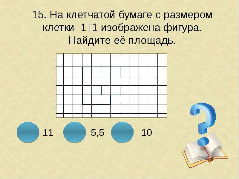 15. На клетчатой бумаге с размером клетки 1 ͯ 1 изображена фигура. Найдите её площадь.
