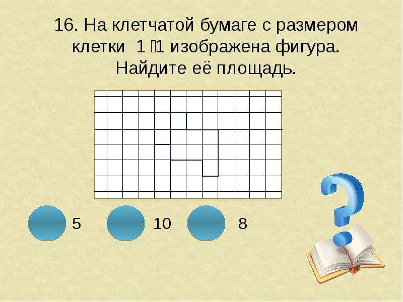 16. На клетчатой бумаге с размером клетки 1 ͯ 1 изображена фигура. Найдите её площадь.