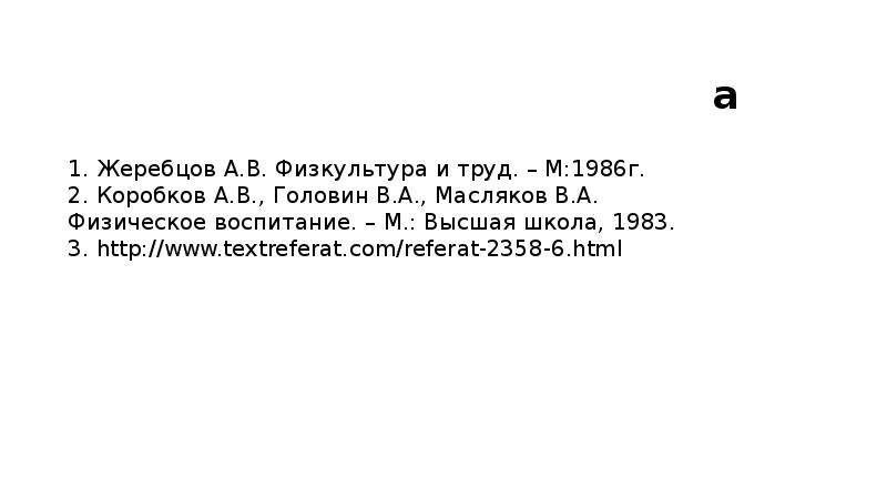 Использованная литература 1. Жеребцов А. B. Физкультура и труд. – М:1986г. 2. Коробков А. В. , Голов