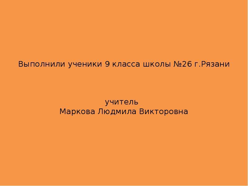 Выполнили ученики 9 класса школы №26 г. Рязани учитель Маркова Людмила Викторовна