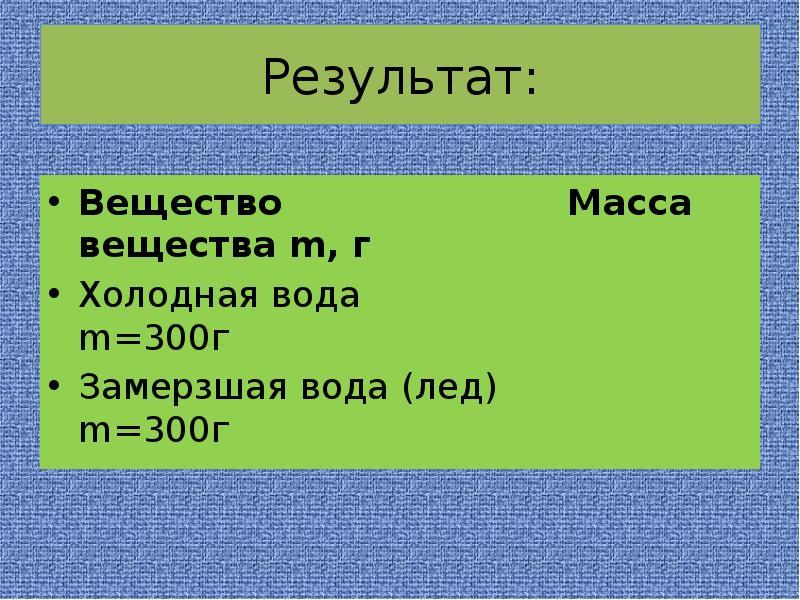 Результат: Вещество Масса вещества m, г Холодная вода m=300г Замерзшая вода (лед) m=300г