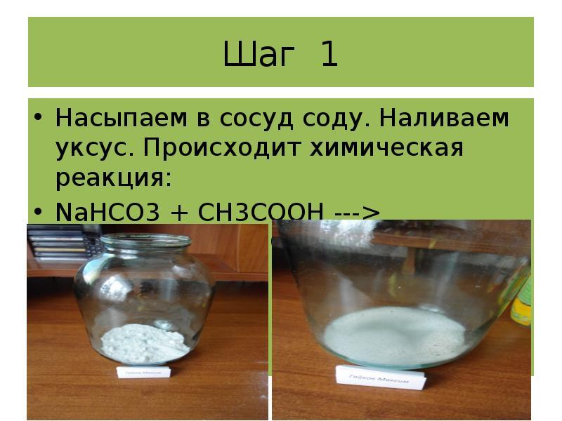 Шаг 1 Насыпаем в сосуд соду. Наливаем уксус. Происходит химическая реакция: NaHCO3 + CH3COOH --->