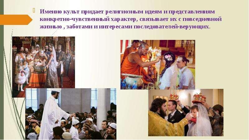 Именно культ придает религиозным идеям и представлениям конкретно-чувственный характер, связывает их