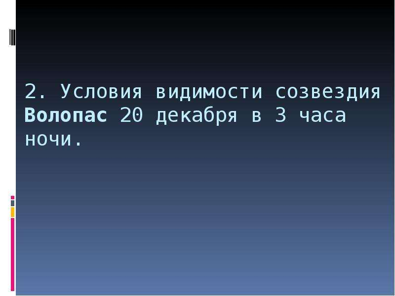 2. Условия видимости созвездия Волопас 20 декабря в 3 часа ночи.