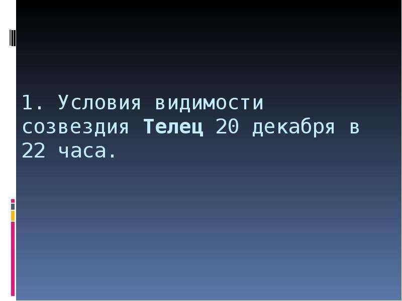 1. Условия видимости созвездия Телец 20 декабря в 22 часа.