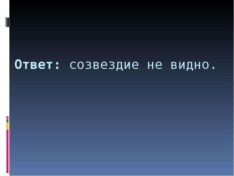 Ответ: созвездие не видно.