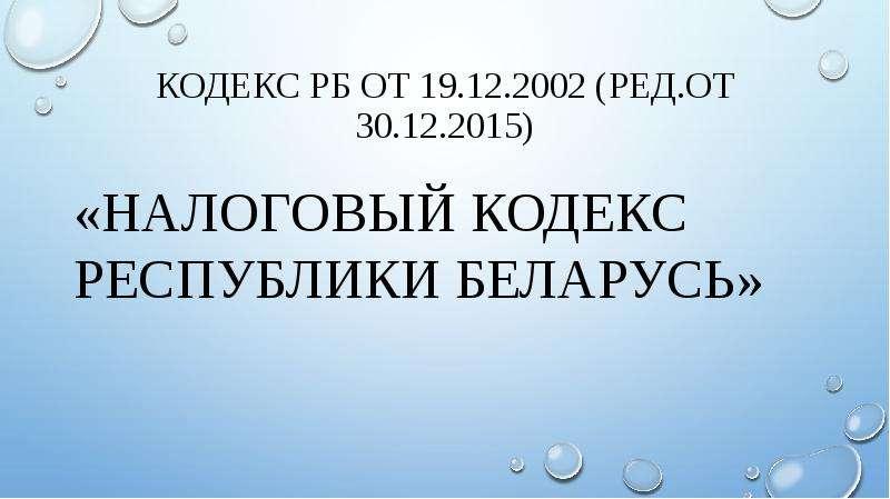 Кодекс рб от 19. 12. 2002 (ред. от 30. 12. 2015) «налоговый кодекс республики беларусь»