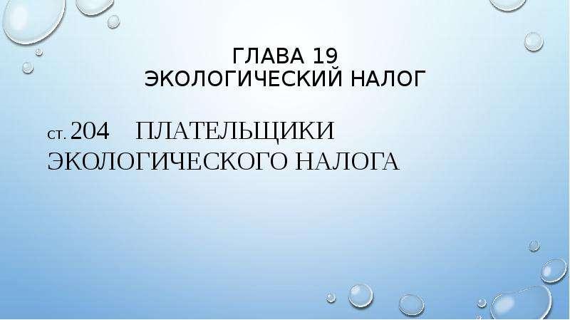 Глава 19 экологический налог Ст. 204 плательщики экологического налога