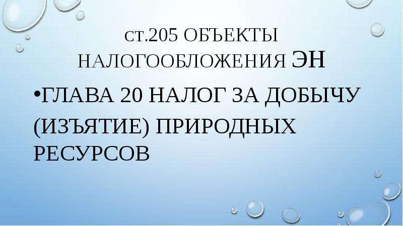 ст. 205 объекты налогообложения эн Глава 20 налог за добычу (Изъятие) природных ресурсов