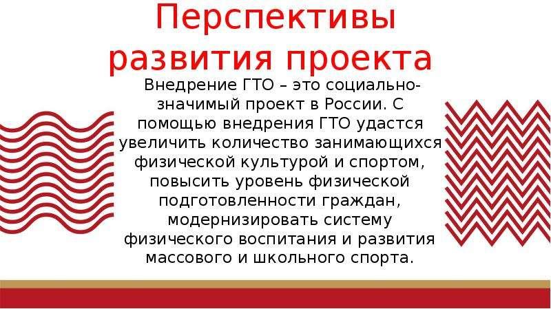 Перспективы развития проекта Внедрение ГТО – это социально-значимый проект в России. С помощью внедр