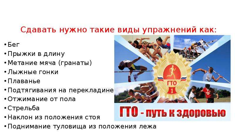 Сдавать нужно такие виды упражнений как: Бег Прыжки в длину Метание мяча (гранаты) Лыжные гонки Плав
