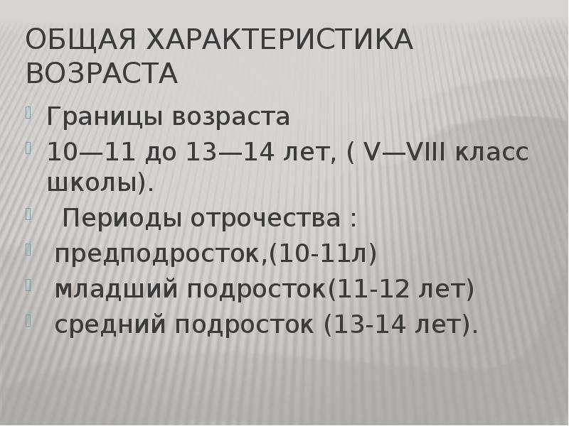 Общая характеристика возраста Границы возраста 10—11 до 13—14 лет, ( V—VIII класс школы). Периоды от