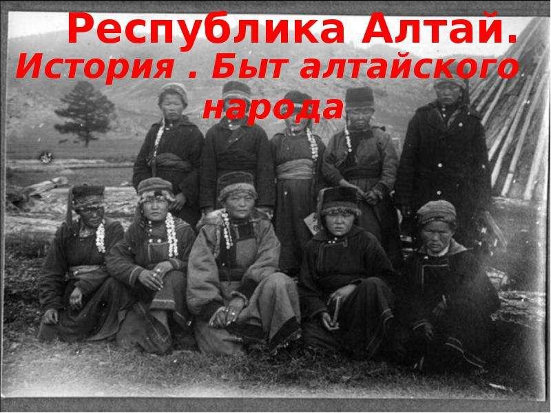 Презентация Республика Алтай. История. Быт алтайского народа