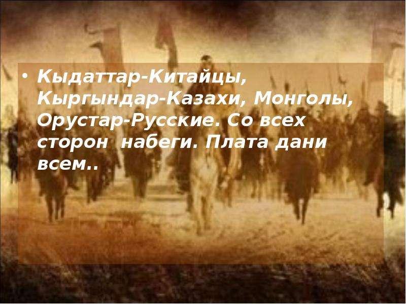 Кыдаттар-Китайцы, Кыргындар-Казахи, Монголы, Орустар-Русские. Со всех сторон набеги. Плата дани всем