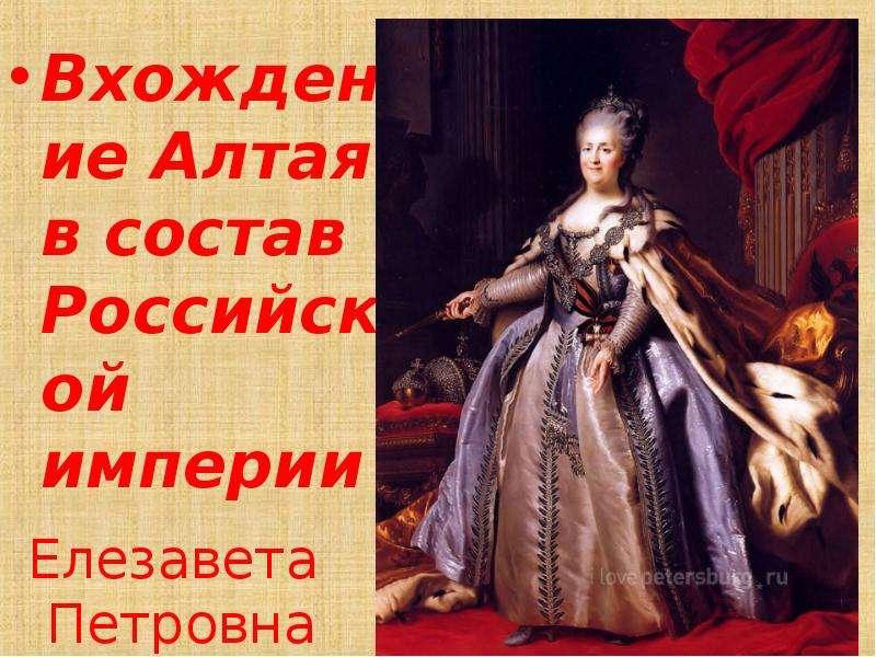 Елезавета Петровна Вхождение Алтая в состав Российской империи