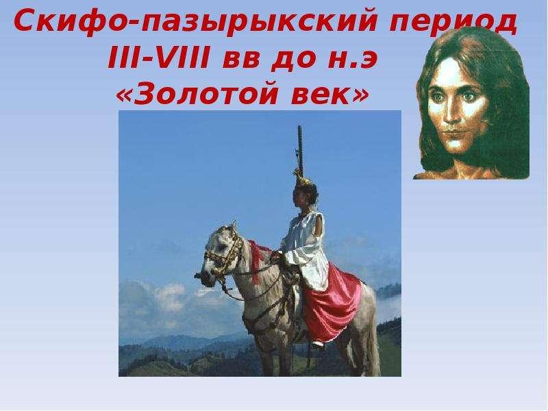 Скифо-пазырыкский период III-VIII вв до н. э «Золотой век»
