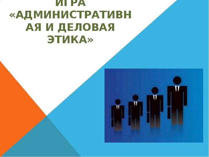 Презентация Игра «Административная и деловая этика»