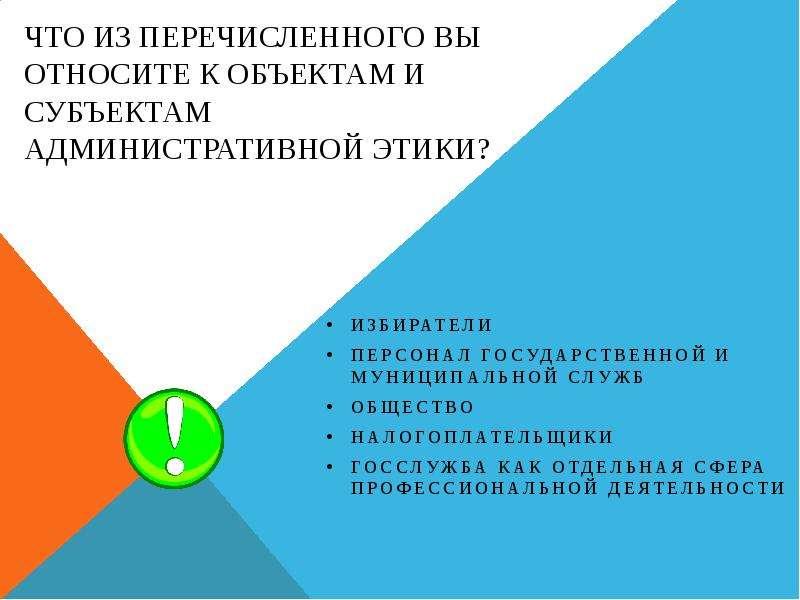 Что из перечисленного Вы относите к объектам и субъектам административной этики? Избиратели Персонал