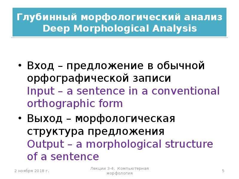 Глубинный морфологический анализ Deep Morphological Analysis Вход – предложение в обычной орфографич