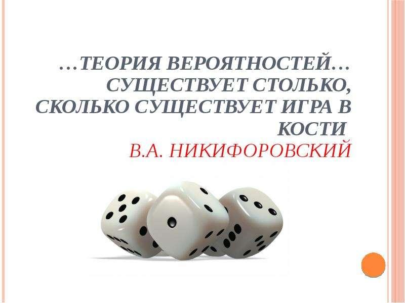 …Теория вероятностей… существует столько, сколько существует игра в кости В. А. Никифоровский