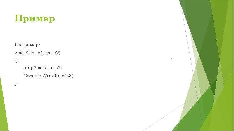 Пример Например: void S(int p1, int p2) { int p3 = p1 + p2; Console. WriteLine(p3); }