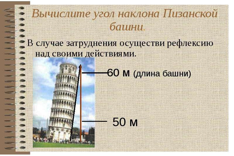 Вычислите угол наклона Пизанской башни. Вычислите угол наклона Пизанской башни. В случае затруднения