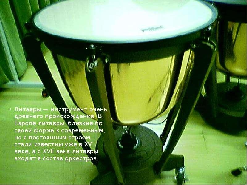 Литавры — инструмент очень древнего происхождения. В Европе литавры, близкие по своей форме к соврем