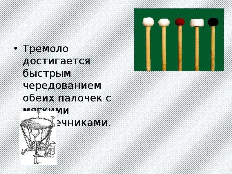 Тремоло достигается быстрым чередованием обеих палочек с мягкими наконечниками. Тремоло достигается