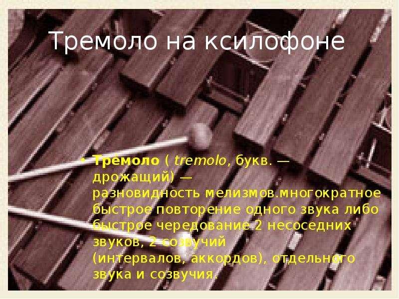 Тремоло на ксилофоне Тре́моло ( tremolo, букв. — дрожащий) — разновидность мелизмов. многократное бы