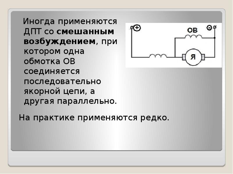 Иногда применяются ДПТ со смешанным возбуждением, при котором одна обмотка ОВ соединяется последоват